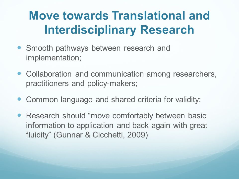 Move towards Translational and Interdisciplinary Research Smooth pathways between research and implementation; Collaboration and communication among researchers, practitioners and policy-makers; Common language and shared criteria for validity; Research should move comfortably between basic information to application and back again with great fluidity (Gunnar & Cicchetti, 2009)