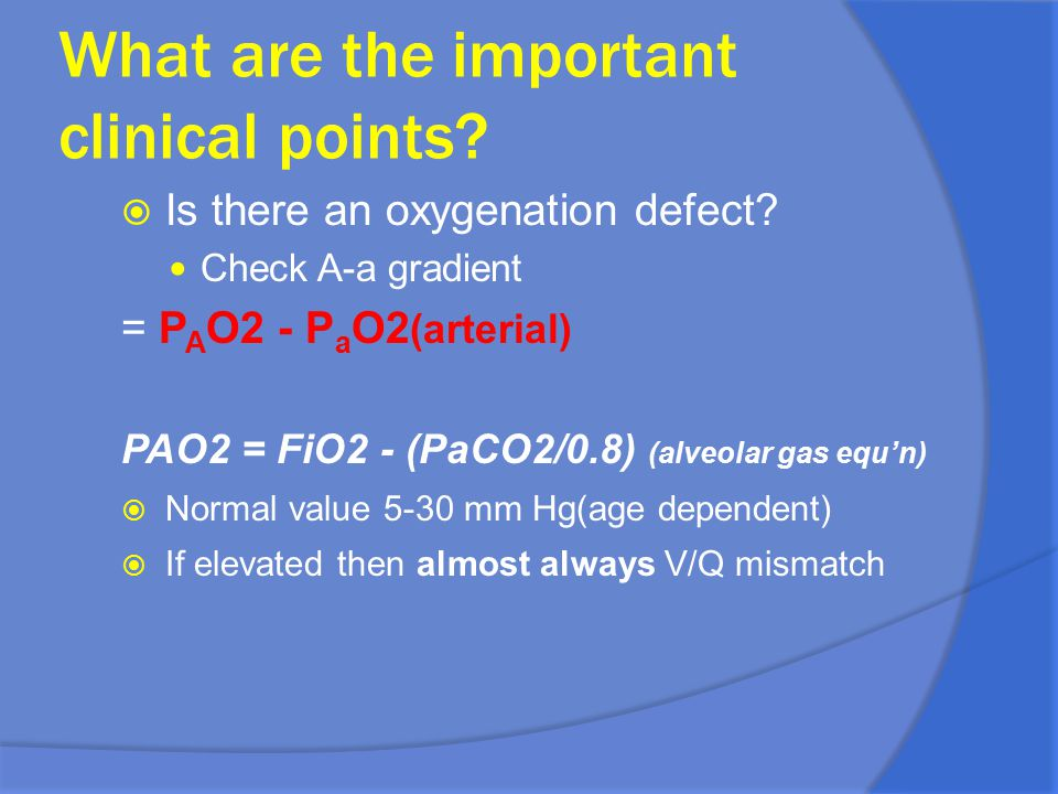 What are the important clinical points?  Is there an oxygenation defect? Check A-a gradient = P A O2 - P a O2 (arterial) PAO2 = FiO2 - (PaCO2/0.8) (a