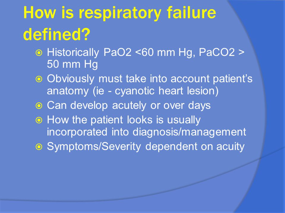 How is respiratory failure defined?  Historically PaO2 50 mm Hg  Obviously must take into account patient's anatomy (ie - cyanotic heart lesion)  C