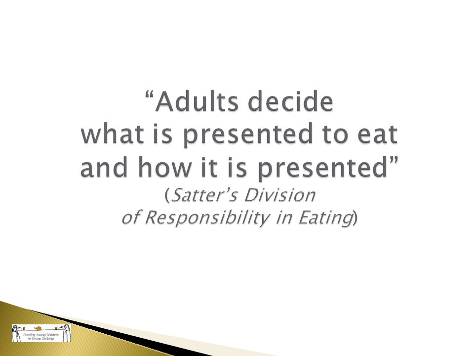 """Adults decide what is presented to eat and how it is presented"" (Satter's Division of Responsibility in Eating)"