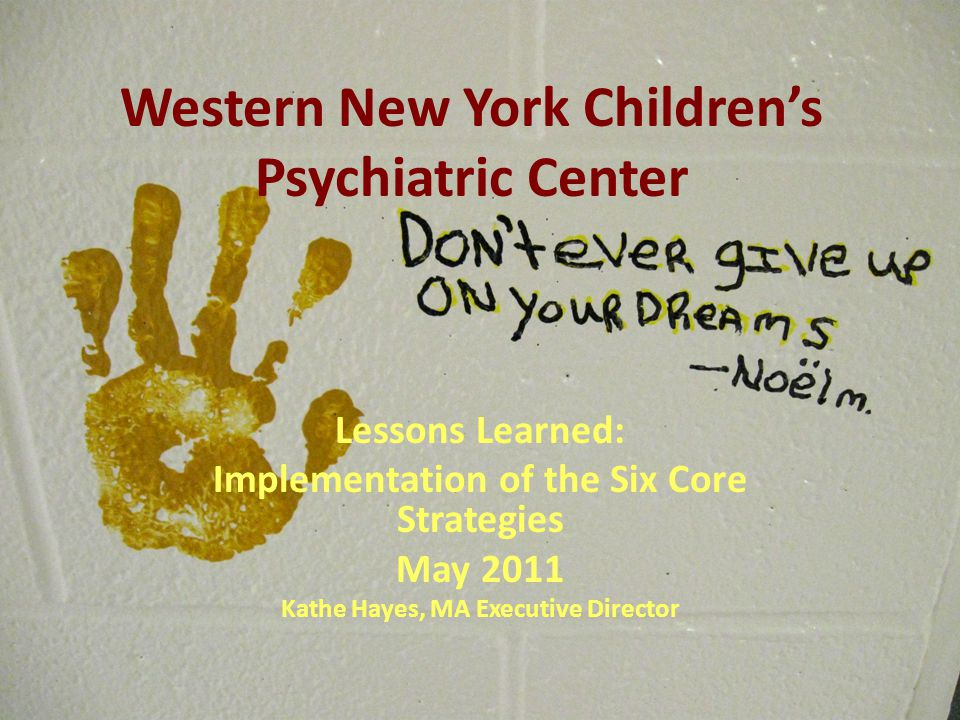 Western New York Children's Psychiatric Center Lessons Learned: Implementation of the Six Core Strategies May 2011 Kathe Hayes, MA Executive Director
