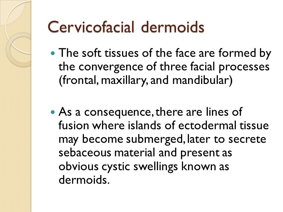 Cervicofacial dermoids The soft tissues of the face are formed by the convergence of three facial processes (frontal, maxillary, and mandibular) As a