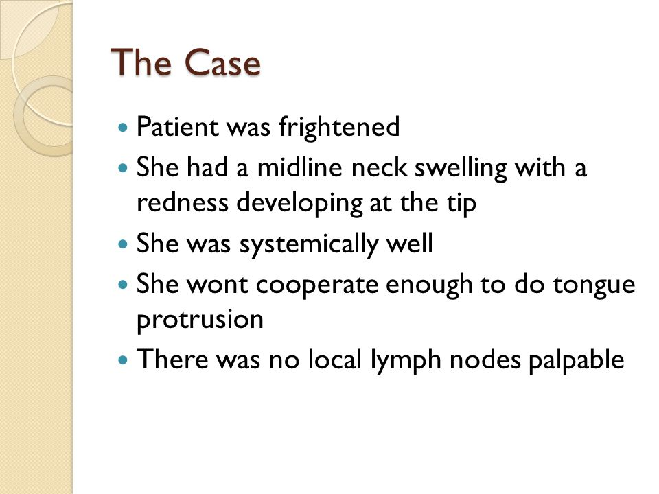 The Case Patient was frightened She had a midline neck swelling with a redness developing at the tip She was systemically well She wont cooperate enou