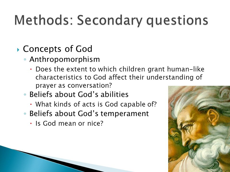  Concepts of God ◦ Anthropomorphism  Does the extent to which children grant human-like characteristics to God affect their understanding of prayer as conversation.