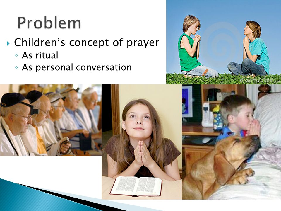 Increased attention within psychology to children's religious and spiritual development  Developmental transitions in children's concept of prayer  Woolley & Phelps, 2001; Bamford & Lagatutta, 2010  Increased attention to use of prayer in therapy with children  Walker, Doverspike, Ahmed, Milevsky, & Woolley, in press
