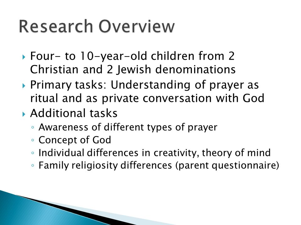  Four- to 10-year-old children from 2 Christian and 2 Jewish denominations  Primary tasks: Understanding of prayer as ritual and as private conversation with God  Additional tasks ◦ Awareness of different types of prayer ◦ Concept of God ◦ Individual differences in creativity, theory of mind ◦ Family religiosity differences (parent questionnaire)