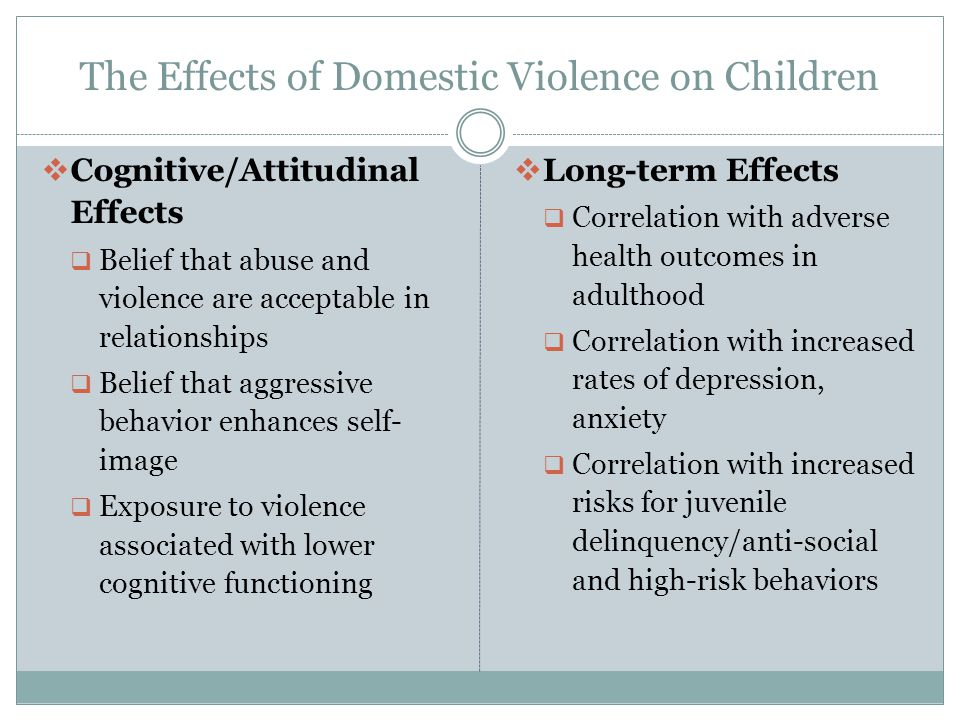 The Effects of Domestic Violence on Children  Cognitive/Attitudinal Effects  Belief that abuse and violence are acceptable in relationships  Belief that aggressive behavior enhances self- image  Exposure to violence associated with lower cognitive functioning  Long-term Effects  Correlation with adverse health outcomes in adulthood  Correlation with increased rates of depression, anxiety  Correlation with increased risks for juvenile delinquency/anti-social and high-risk behaviors