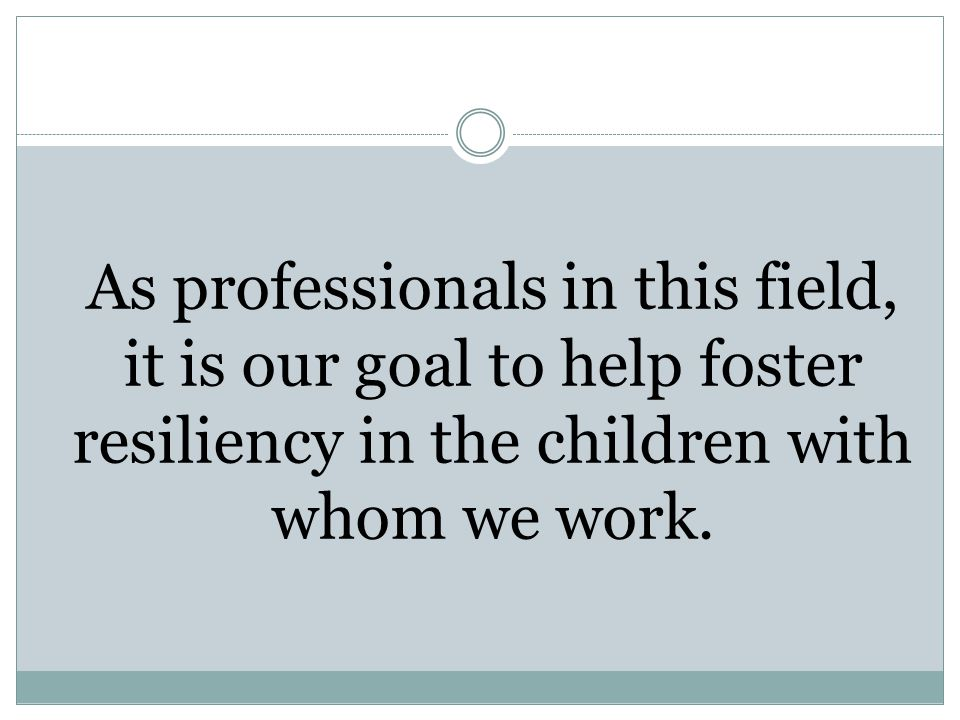 As professionals in this field, it is our goal to help foster resiliency in the children with whom we work.