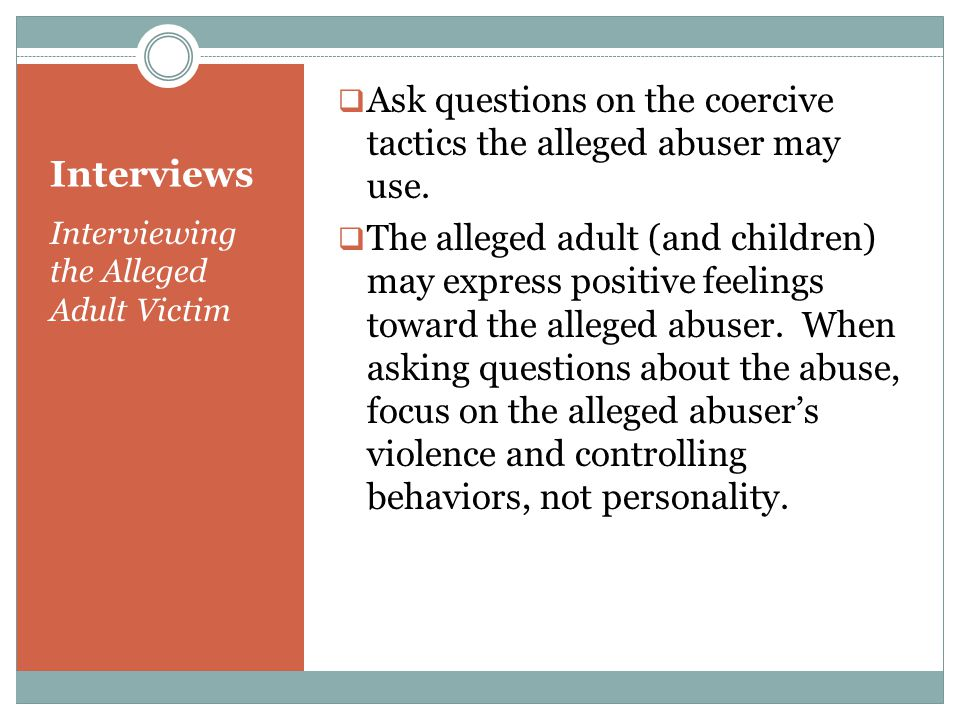 Interviews Interviewing the Alleged Adult Victim  Ask questions on the coercive tactics the alleged abuser may use.