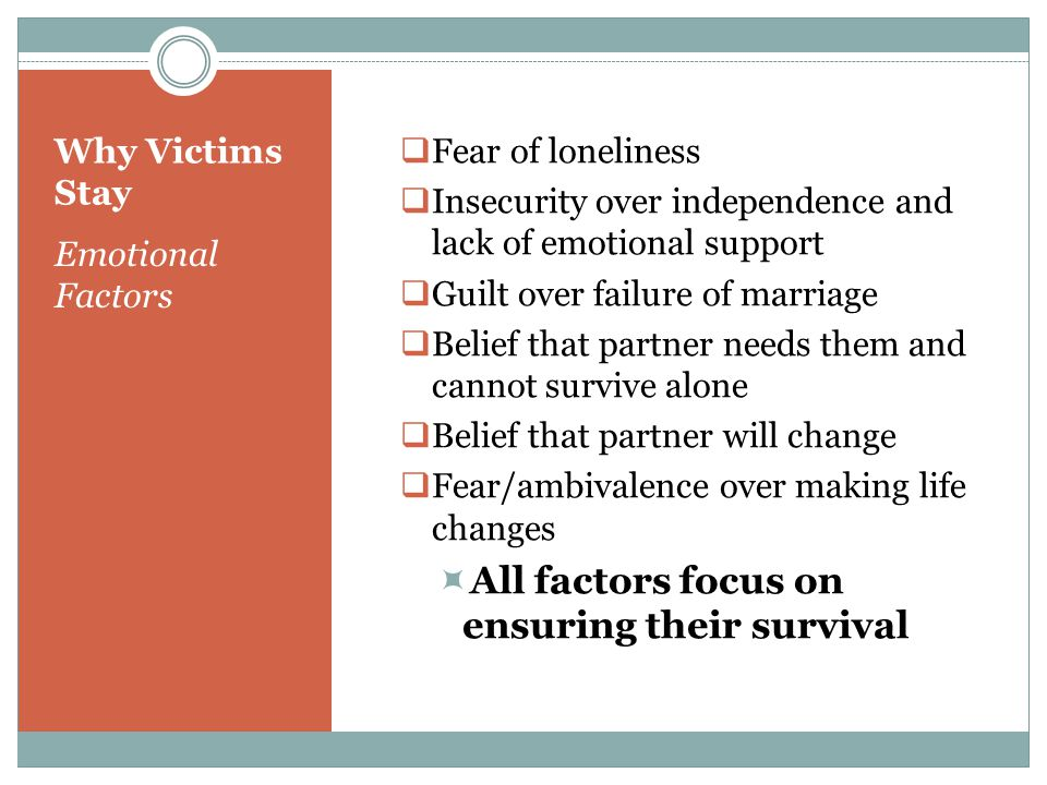 Why Victims Stay Emotional Factors  Fear of loneliness  Insecurity over independence and lack of emotional support  Guilt over failure of marriage  Belief that partner needs them and cannot survive alone  Belief that partner will change  Fear/ambivalence over making life changes  All factors focus on ensuring their survival