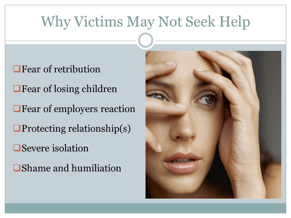 Why Victims May Not Seek Help  Fear of retribution  Fear of losing children  Fear of employers reaction  Protecting relationship(s)  Severe isolation  Shame and humiliation