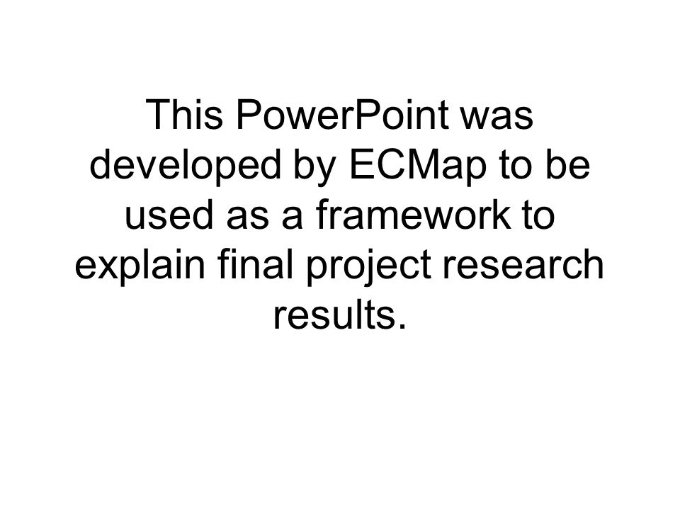 This PowerPoint was developed by ECMap to be used as a framework to explain final project research results.