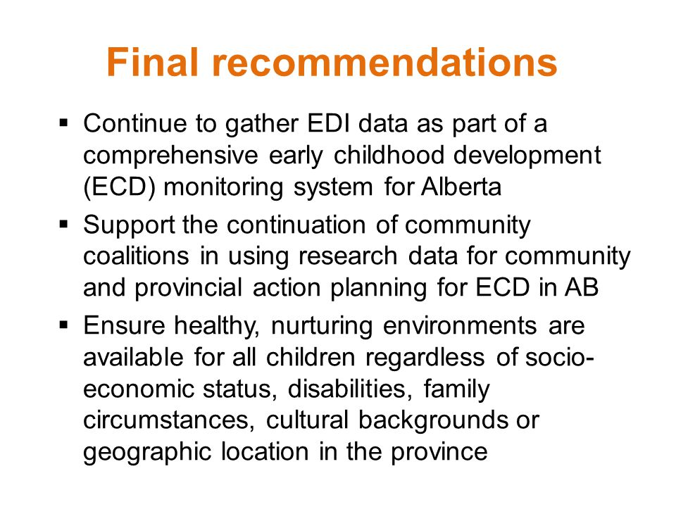 Final recommendations  Continue to gather EDI data as part of a comprehensive early childhood development (ECD) monitoring system for Alberta  Support the continuation of community coalitions in using research data for community and provincial action planning for ECD in AB  Ensure healthy, nurturing environments are available for all children regardless of socio- economic status, disabilities, family circumstances, cultural backgrounds or geographic location in the province Ensure healthy, nurturing environments are available for all children regardless of socio- economic status, disabilities, family circumstances, cultural backgrounds or geographic location in the province