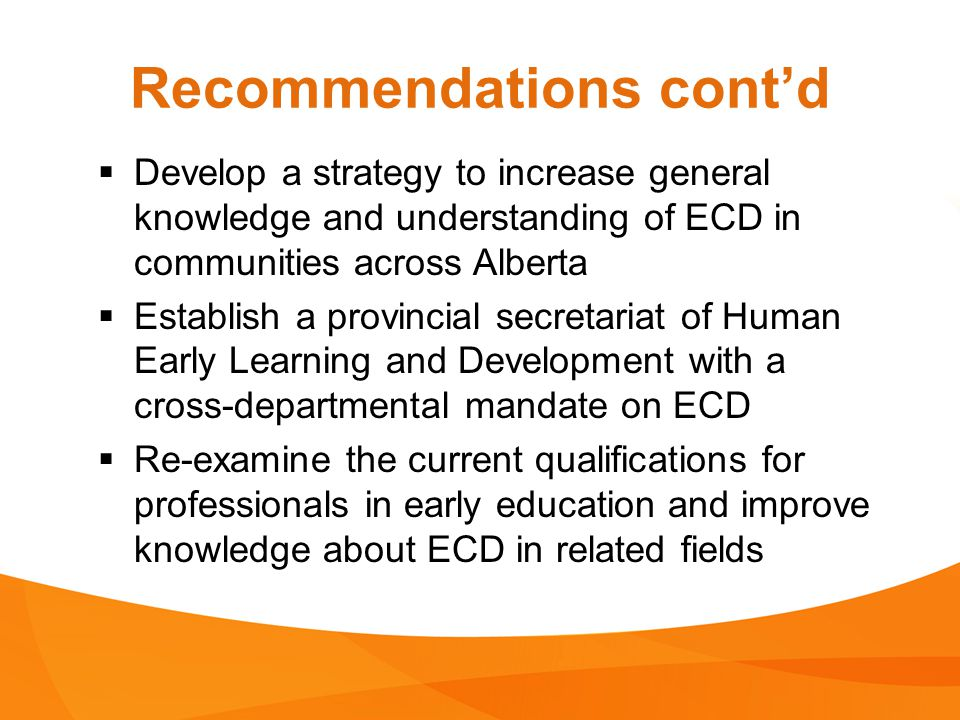 Recommendations cont'd  Develop a strategy to increase general knowledge and understanding of ECD in communities across Alberta  Establish a provincial secretariat of Human Early Learning and Development with a cross-departmental mandate on ECD  Re-examine the current qualifications for professionals in early education and improve knowledge about ECD in related fields