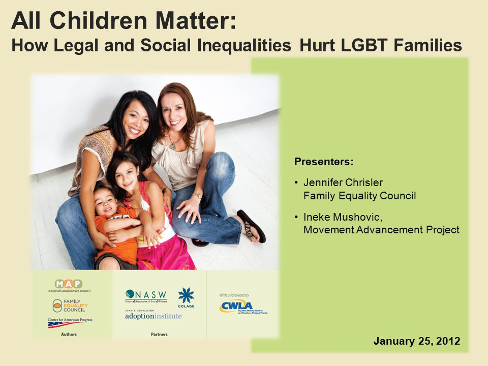All Children Matter: How Legal and Social Inequalities Hurt LGBT Families Presenters: Jennifer Chrisler Family Equality Council Ineke Mushovic, Movement Advancement Project January 25, 2012