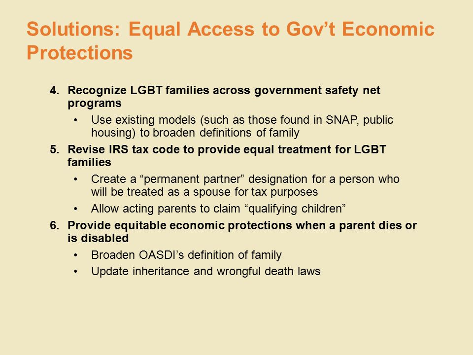 4.Recognize LGBT families across government safety net programs Use existing models (such as those found in SNAP, public housing) to broaden definitions of family 5.Revise IRS tax code to provide equal treatment for LGBT families Create a permanent partner designation for a person who will be treated as a spouse for tax purposes Allow acting parents to claim qualifying children 6.Provide equitable economic protections when a parent dies or is disabled Broaden OASDI's definition of family Update inheritance and wrongful death laws Solutions: Equal Access to Gov't Economic Protections
