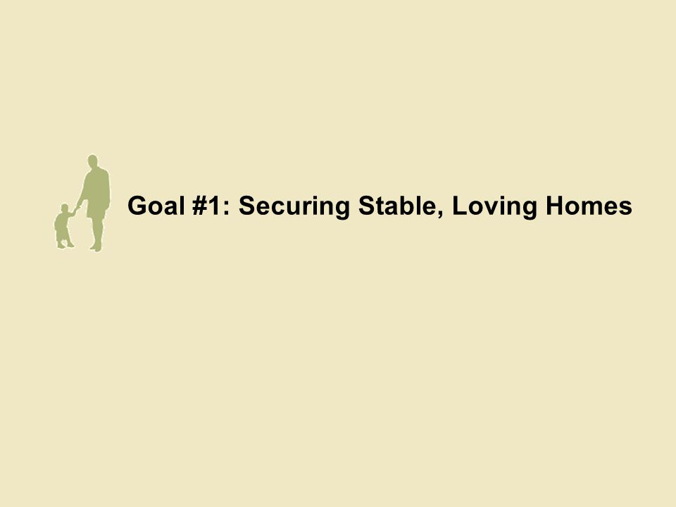 Goal #1: Securing Stable, Loving Homes