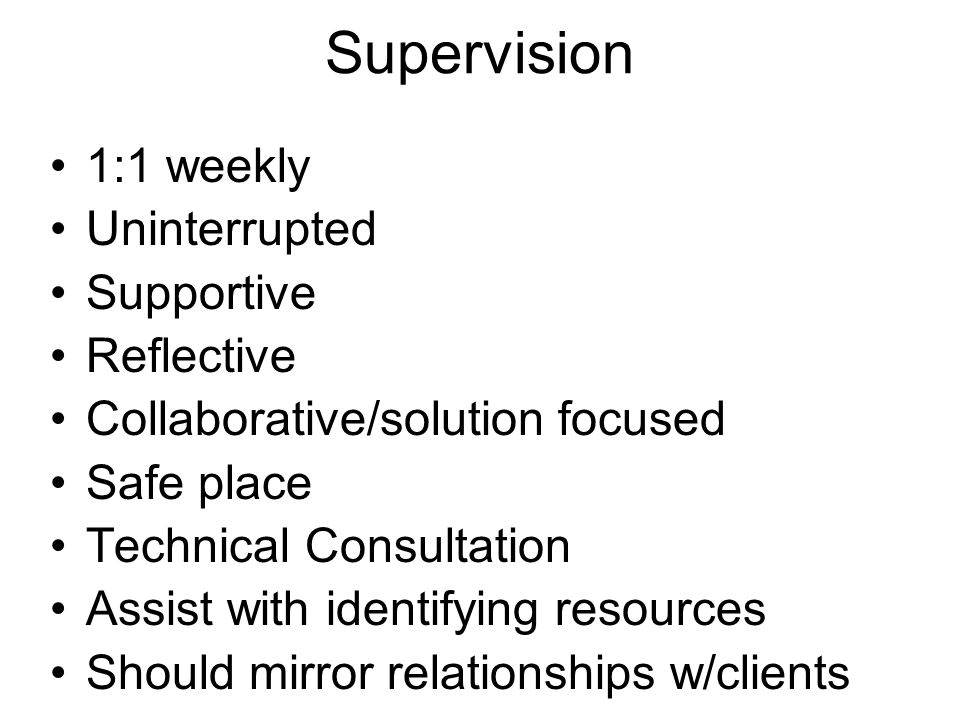 Supervision 1:1 weekly Uninterrupted Supportive Reflective Collaborative/solution focused Safe place Technical Consultation Assist with identifying resources Should mirror relationships w/clients