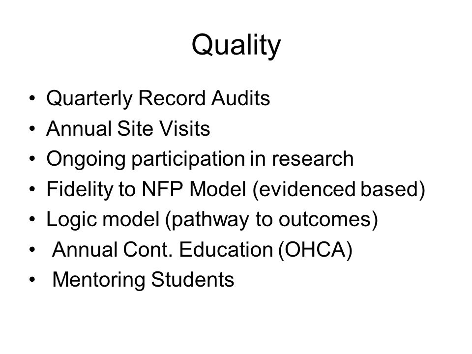 Quality Quarterly Record Audits Annual Site Visits Ongoing participation in research Fidelity to NFP Model (evidenced based) Logic model (pathway to outcomes) Annual Cont.