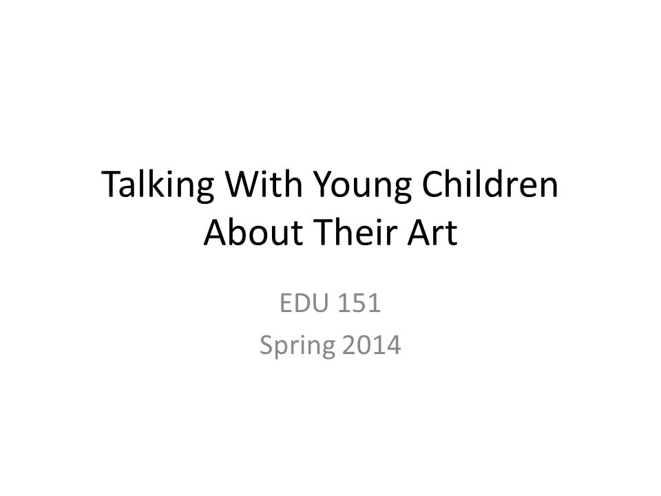 Talking With Young Children About Their Art EDU 151 Spring 2014
