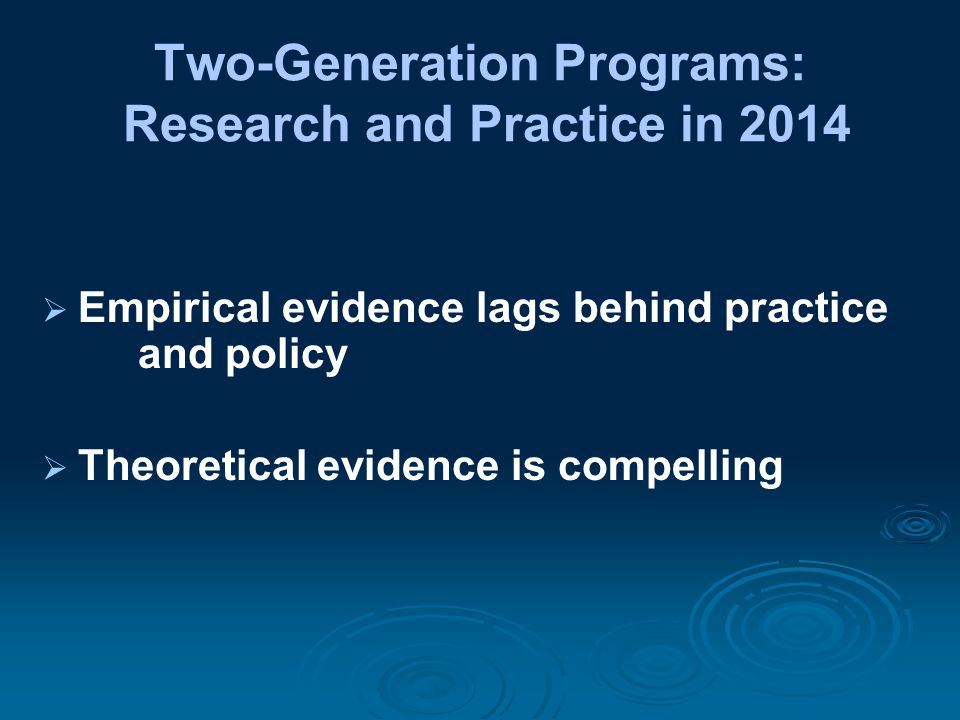  Empirical evidence lags behind practice and policy  Theoretical evidence is compelling Two-Generation Programs: Research and Practice in 2014