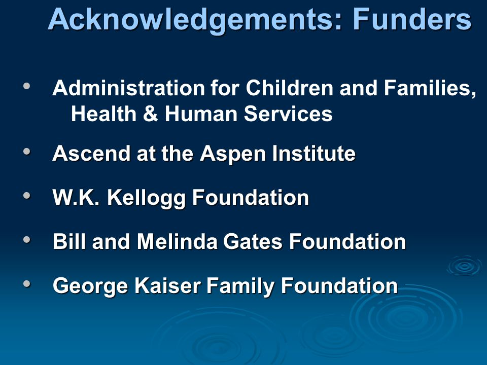 Acknowledgements: Funders Administration for Children and Families, Health & Human Services Ascend at the Aspen Institute Ascend at the Aspen Institute W.K.