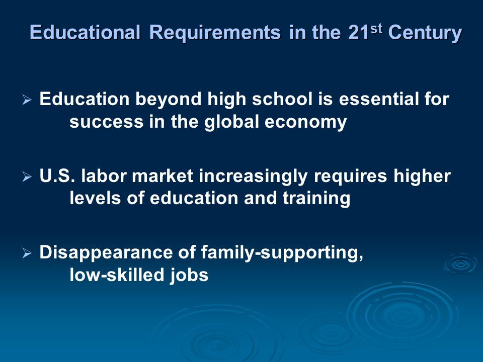 Educational Requirements in the 21 st Century  Education beyond high school is essential for success in the global economy  U.S.
