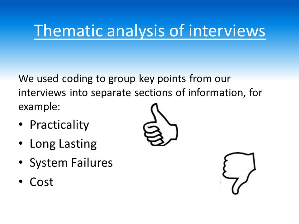 Thematic analysis of interviews We used coding to group key points from our interviews into separate sections of information, for example: Practicality Long Lasting System Failures Cost
