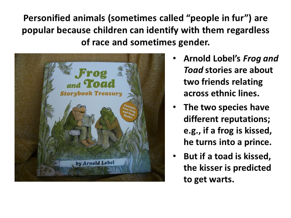 Personified animals (sometimes called people in fur ) are popular because children can identify with them regardless of race and sometimes gender.