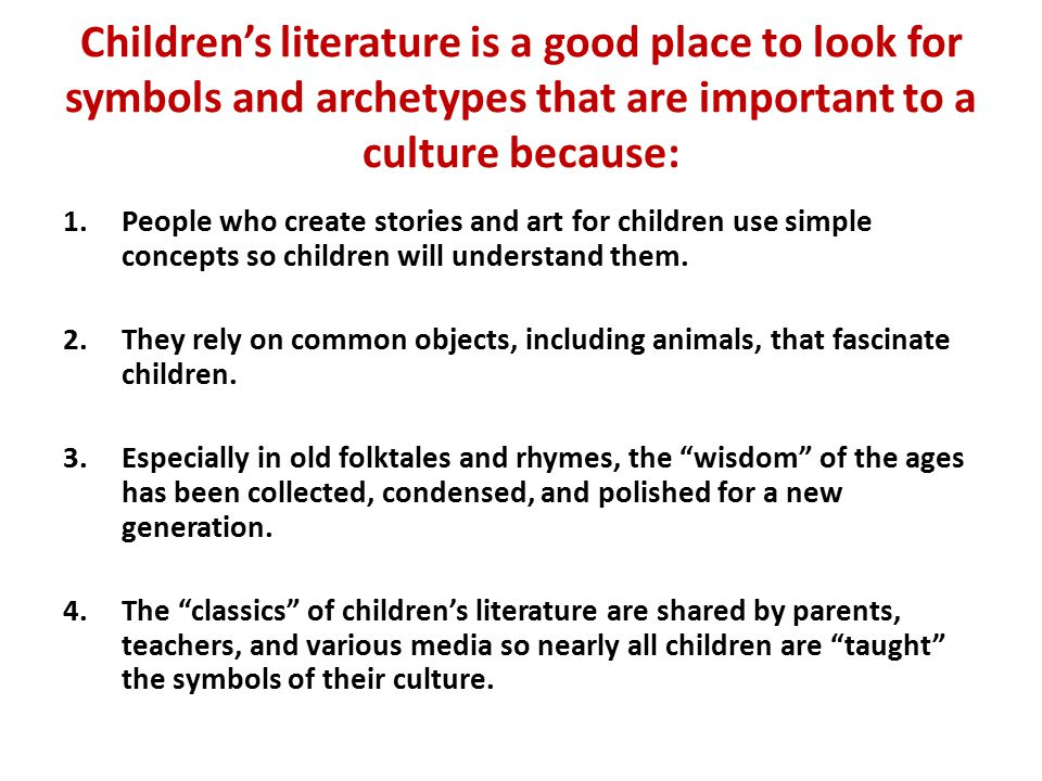 Children's literature is a good place to look for symbols and archetypes that are important to a culture because: 1.People who create stories and art for children use simple concepts so children will understand them.