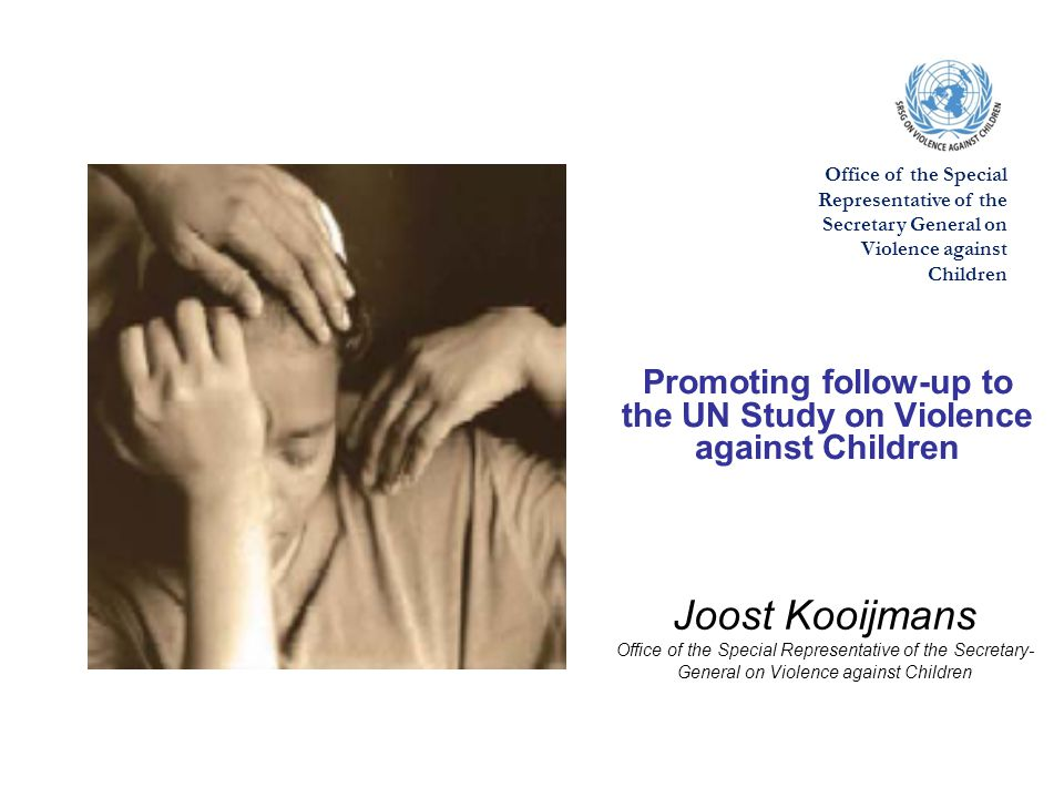 Joost Kooijmans Office of the Special Representative of the Secretary- General on Violence against Children Promoting follow-up to the UN Study on Violence against Children Office of the Special Representative of the Secretary General on Violence against Children