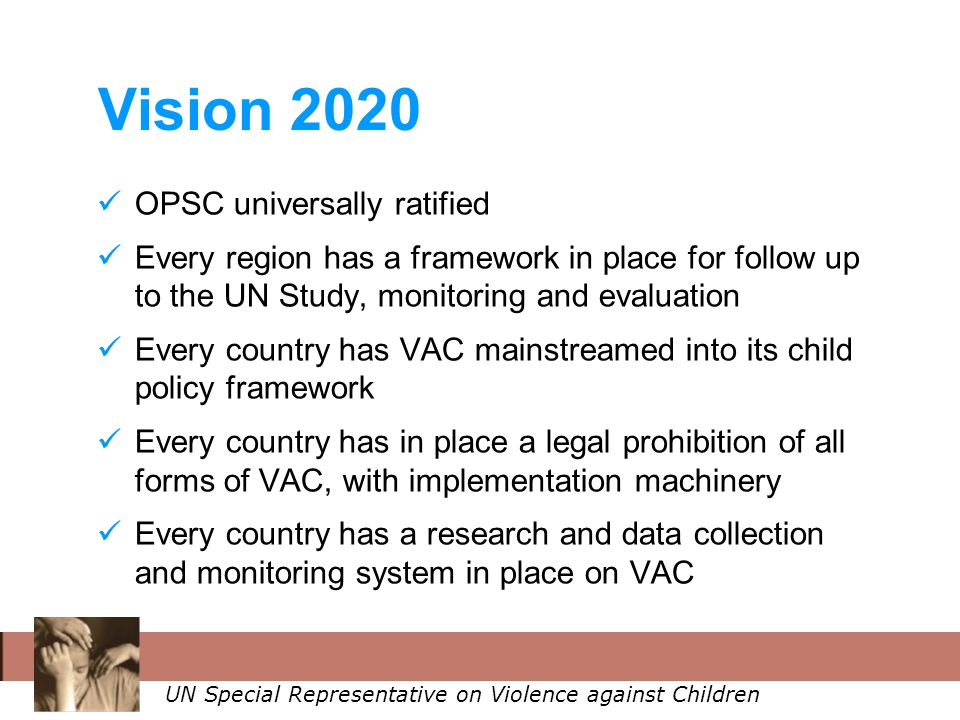 UN Special Representative on Violence against Children Vision 2020 OPSC universally ratified Every region has a framework in place for follow up to the UN Study, monitoring and evaluation Every country has VAC mainstreamed into its child policy framework Every country has in place a legal prohibition of all forms of VAC, with implementation machinery Every country has a research and data collection and monitoring system in place on VAC