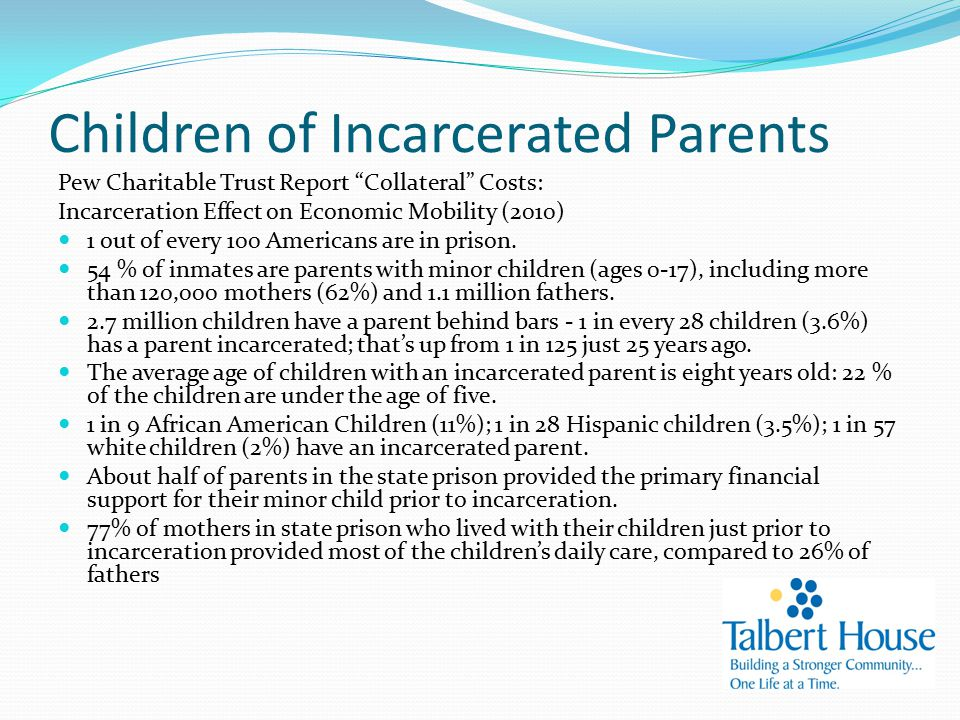 Children of Incarcerated Parents Pew Charitable Trust Report Collateral Costs: Incarceration Effect on Economic Mobility (2010) 1 out of every 100 Americans are in prison.