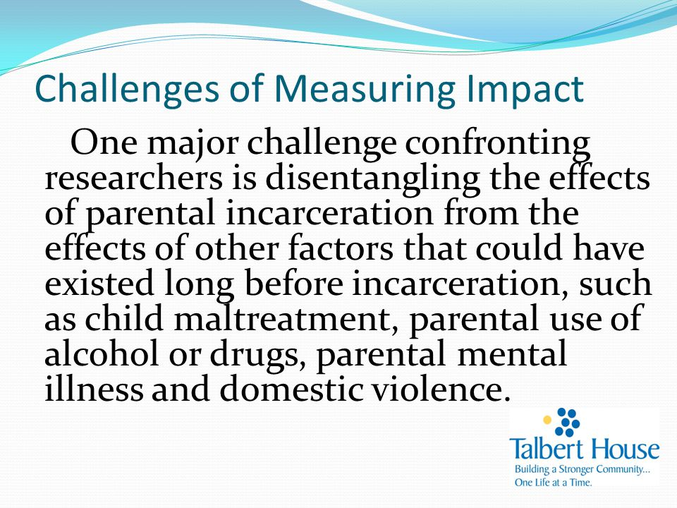 Challenges of Measuring Impact One major challenge confronting researchers is disentangling the effects of parental incarceration from the effects of other factors that could have existed long before incarceration, such as child maltreatment, parental use of alcohol or drugs, parental mental illness and domestic violence.