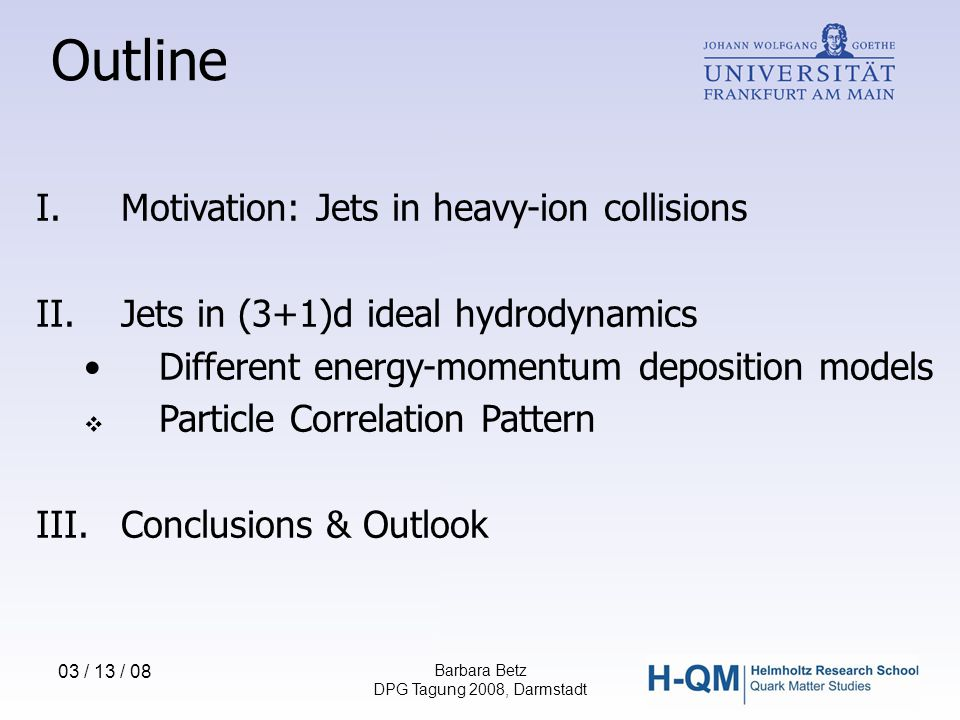 03 / 13 / 08 Barbara Betz DPG Tagung 2008, Darmstadt Outline I.Motivation: Jets in heavy-ion collisions II.Jets in (3+1)d ideal hydrodynamics Different energy-momentum deposition models  Particle Correlation Pattern III.Conclusions & Outlook