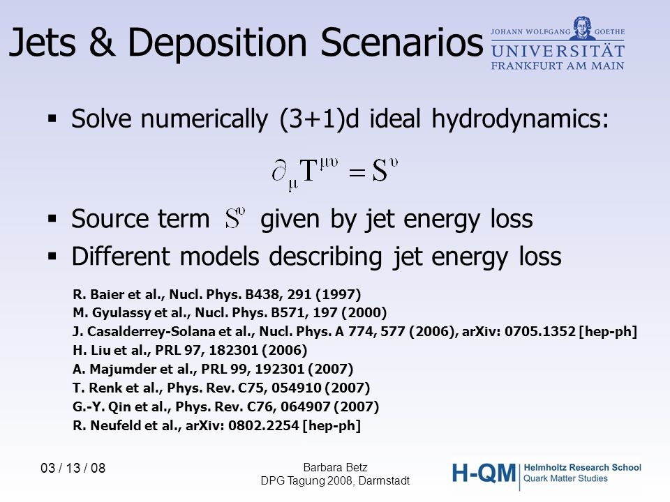 03 / 13 / 08 Barbara Betz DPG Tagung 2008, Darmstadt  Solve numerically (3+1)d ideal hydrodynamics:  Source term given by jet energy loss  Different models describing jet energy loss R.