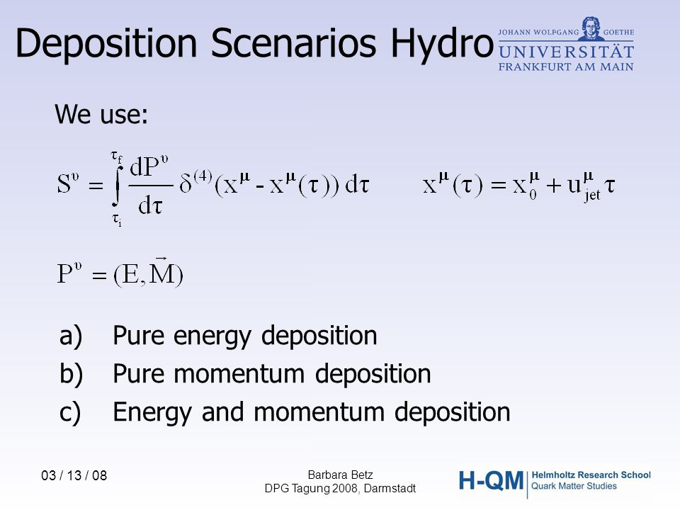 03 / 13 / 08 Barbara Betz DPG Tagung 2008, Darmstadt We use: a)Pure energy deposition b)Pure momentum deposition c)Energy and momentum deposition Deposition Scenarios Hydro
