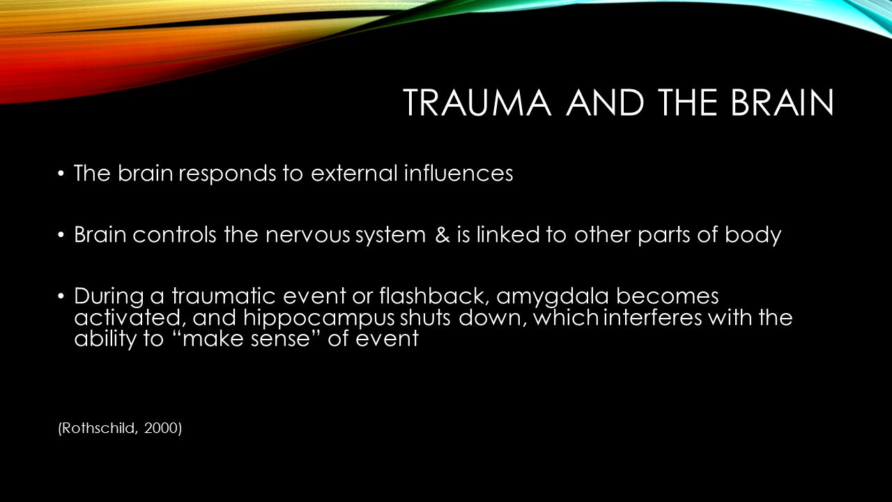 TRAUMA AND THE BRAIN Systems of the brain process experiences by receiving & responding to perception of stress (flight/ fight/ freeze) -Amygdala: stores emotions & reactions to traumatic events; present at birth (implicit memory; experienced in body or senses) -Hippocampus: processes data as a narrative, makes sense out of experiences, matures about age 3 (Explicit memory; linguistic) (Rothschild, 2000)