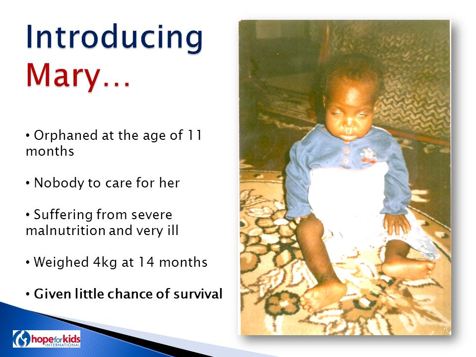 Orphaned at the age of 11 months Nobody to care for her Suffering from severe malnutrition and very ill Weighed 4kg at 14 months Given little chance of survival