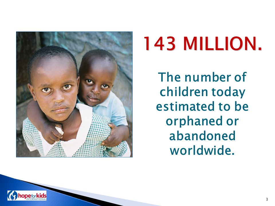 That means that one child in 13 around the world is an orphan… 4