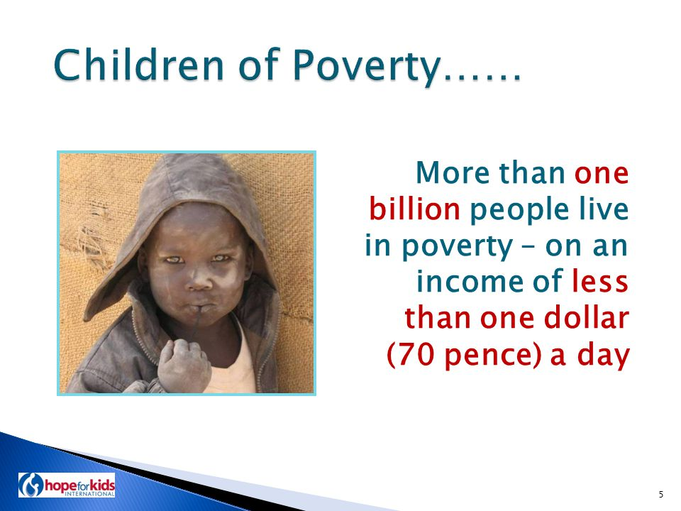 More than one billion people live in poverty – on an income of less than one dollar (70 pence) a day 5
