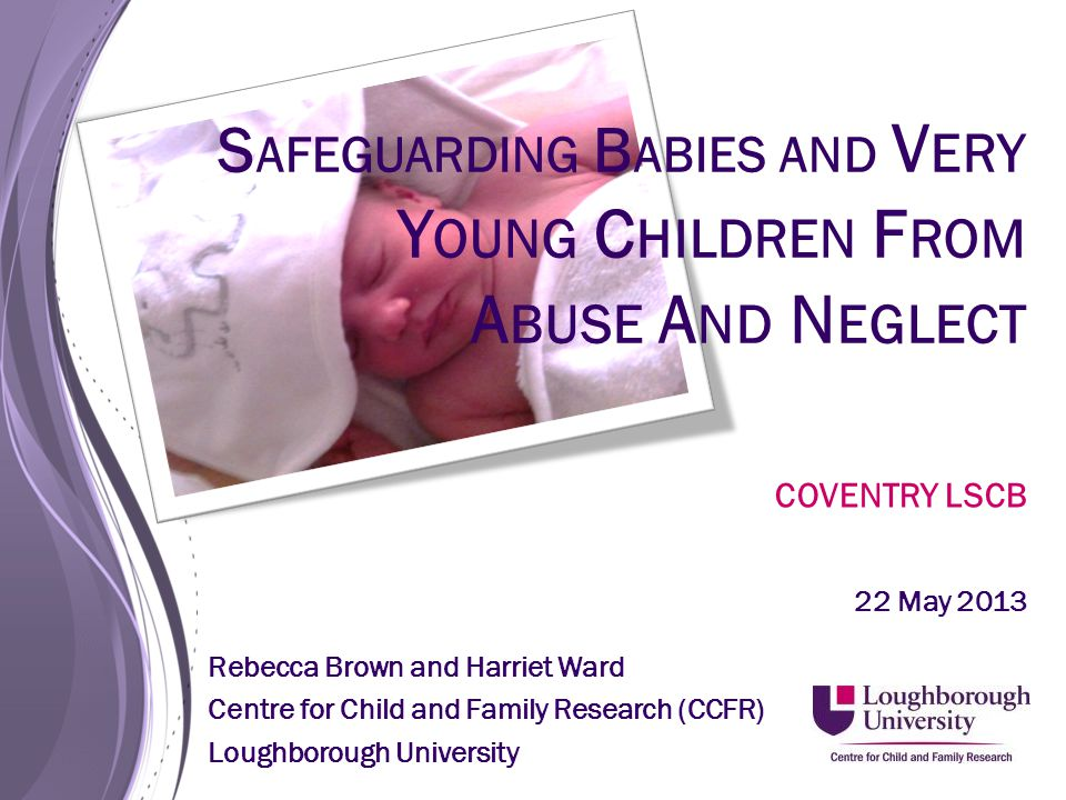 S AFEGUARDING B ABIES AND V ERY Y OUNG C HILDREN F ROM A BUSE A ND N EGLECT COVENTRY LSCB 22 May 2013 Rebecca Brown and Harriet Ward Centre for Child and Family Research (CCFR) Loughborough University
