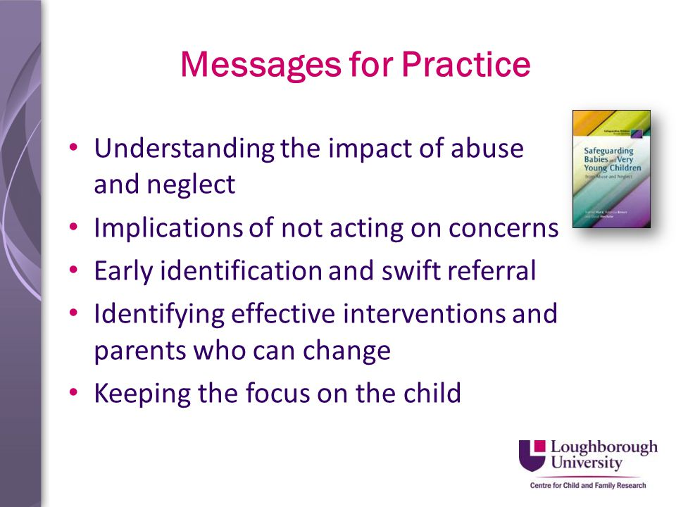 Messages for Practice Understanding the impact of abuse and neglect Implications of not acting on concerns Early identification and swift referral Identifying effective interventions and parents who can change Keeping the focus on the child