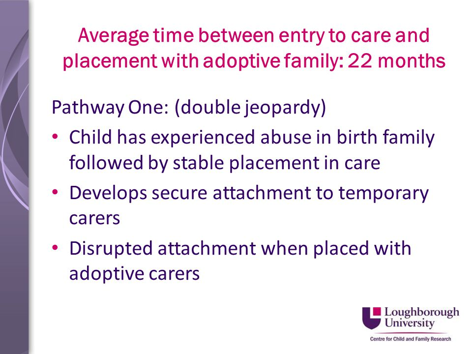 Average time between entry to care and placement with adoptive family: 22 months Pathway One: (double jeopardy) Child has experienced abuse in birth family followed by stable placement in care Develops secure attachment to temporary carers Disrupted attachment when placed with adoptive carers