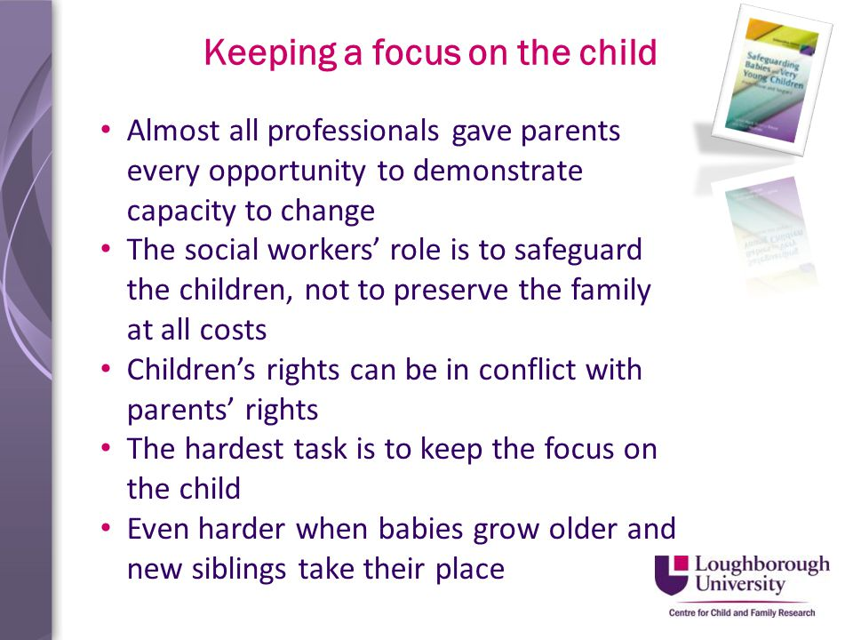 Keeping a focus on the child Almost all professionals gave parents every opportunity to demonstrate capacity to change The social workers' role is to safeguard the children, not to preserve the family at all costs Children's rights can be in conflict with parents' rights The hardest task is to keep the focus on the child Even harder when babies grow older and new siblings take their place