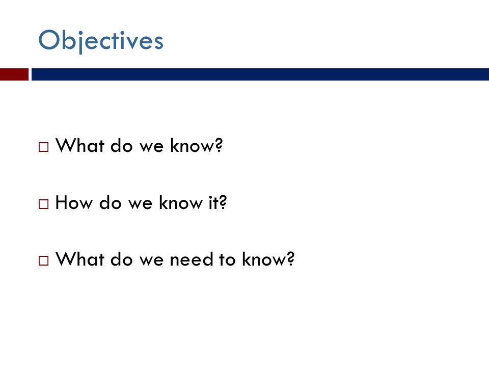 Objectives  What do we know  How do we know it  What do we need to know