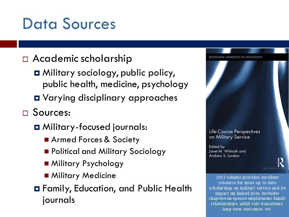 Data Sources  Academic scholarship  Military sociology, public policy, public health, medicine, psychology  Varying disciplinary approaches  Sources:  Military-focused journals: Armed Forces & Society Political and Military Sociology Military Psychology Military Medicine  Family, Education, and Public Health journals