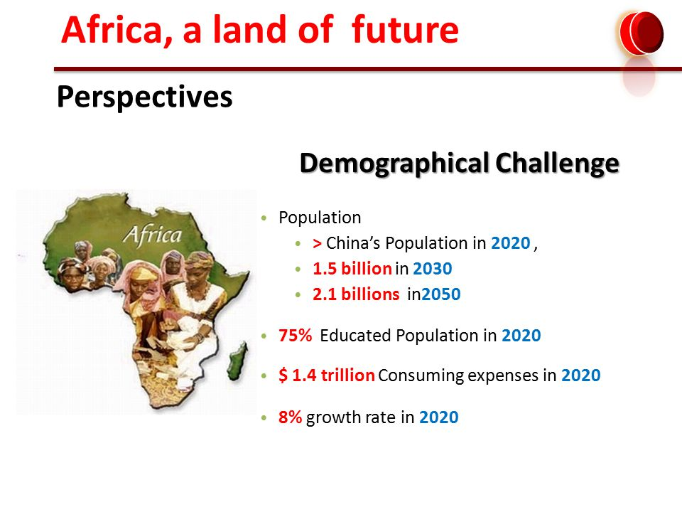 Population > China's Population in 2020, 1.5 billion in 2030 2.1 billions in2050 75% Educated Population in 2020 $ 1.4 trillion Consuming expenses in 2020 8% growth rate in 2020 Africa, a land of future Demographical Challenge Perspectives