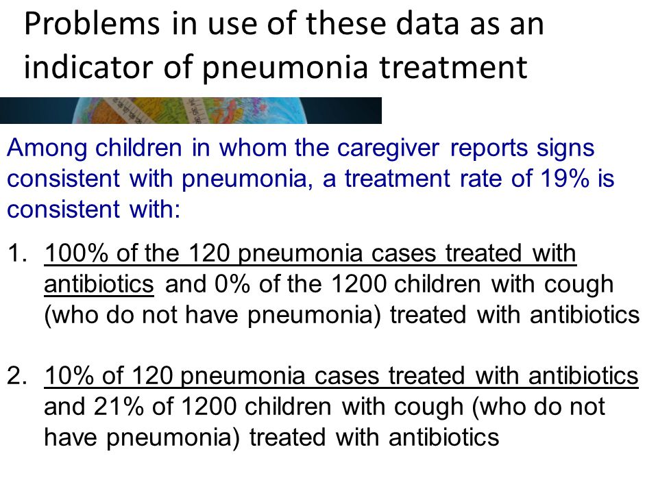 Problems in use of these data as an indicator of pneumonia treatment Among children in whom the caregiver reports signs consistent with pneumonia, a treatment rate of 19% is consistent with: 1.100% of the 120 pneumonia cases treated with antibiotics and 0% of the 1200 children with cough (who do not have pneumonia) treated with antibiotics 2.10% of 120 pneumonia cases treated with antibiotics and 21% of 1200 children with cough (who do not have pneumonia) treated with antibiotics