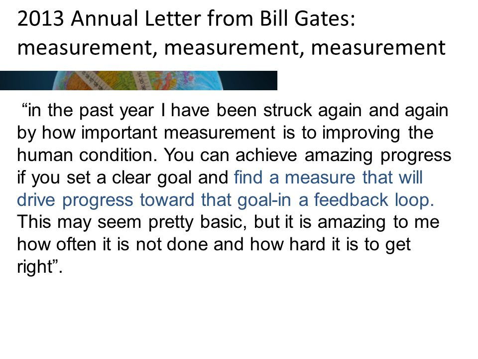 2013 Annual Letter from Bill Gates: measurement, measurement, measurement in the past year I have been struck again and again by how important measurement is to improving the human condition.